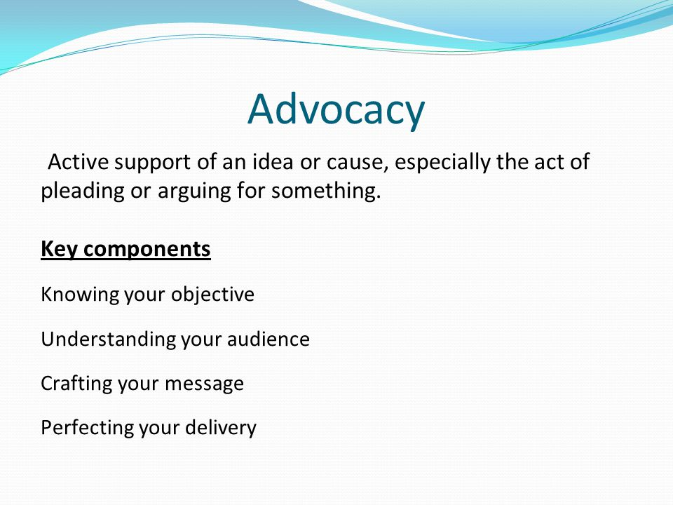 Advocacy Active support of an idea or cause, especially the act of pleading or arguing for something.
