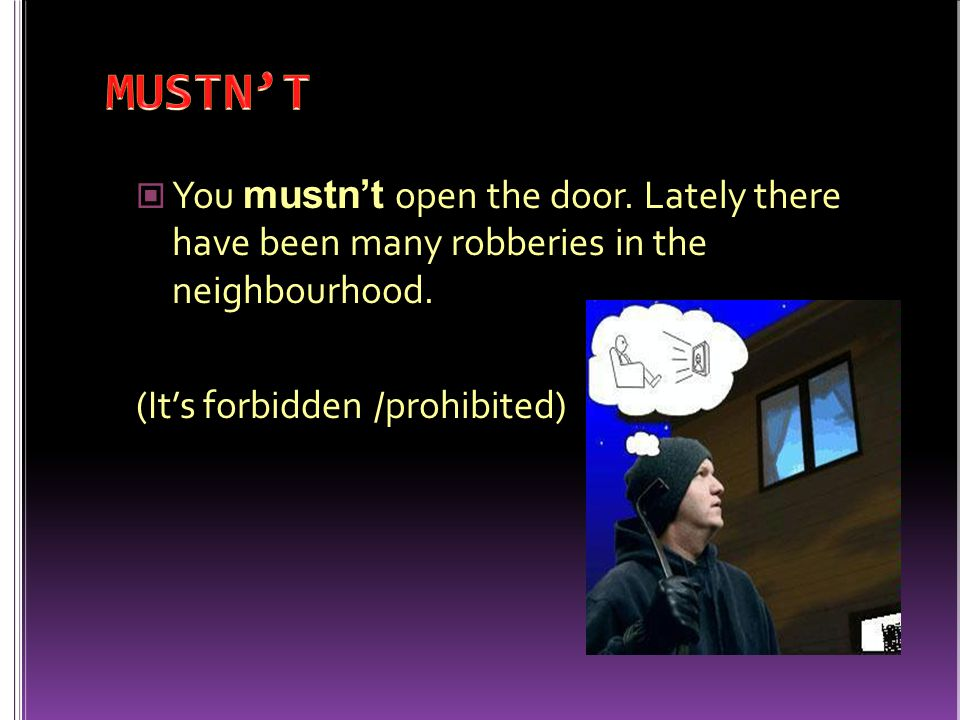 MUSTN'T You mustn't open the door. Lately there have been many robberies in the neighbourhood.