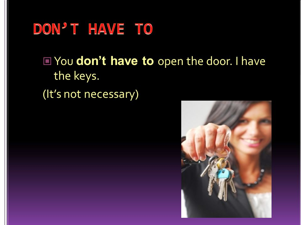 DON'T HAVE TO You don't have to open the door. I have the keys.