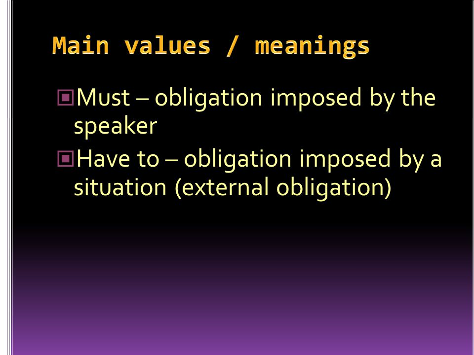 Main values / meanings Must – obligation imposed by the speaker.