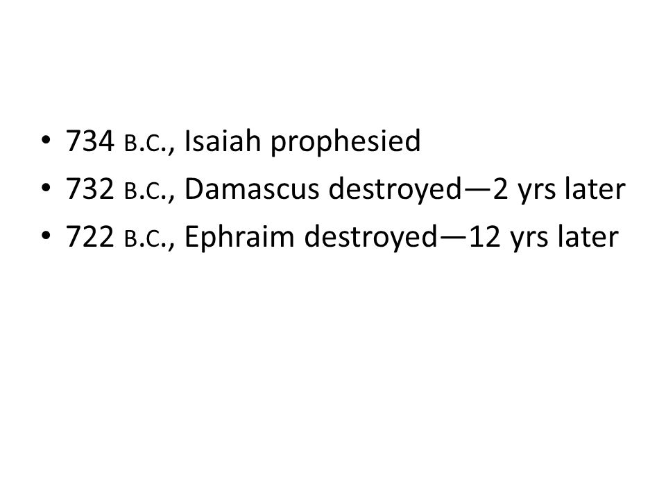 734 b.c., Isaiah prophesied 732 b.c., Damascus destroyed—2 yrs later.