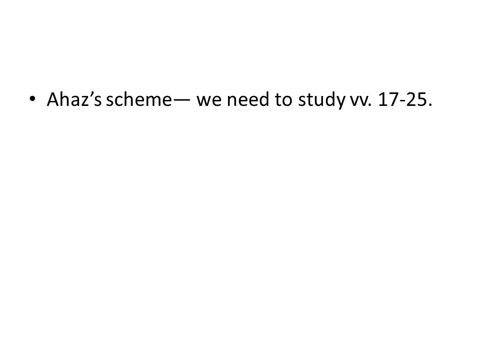 Ahaz's scheme— we need to study vv. 17-25.