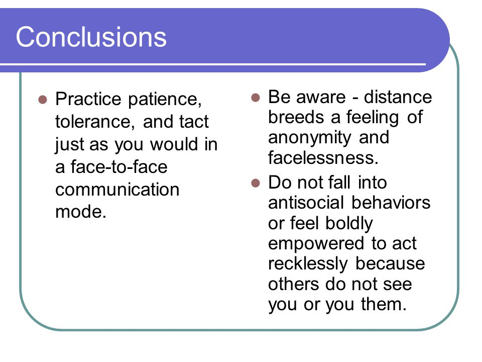 Conclusions Practice patience, tolerance, and tact just as you would in a face-to-face communication mode.