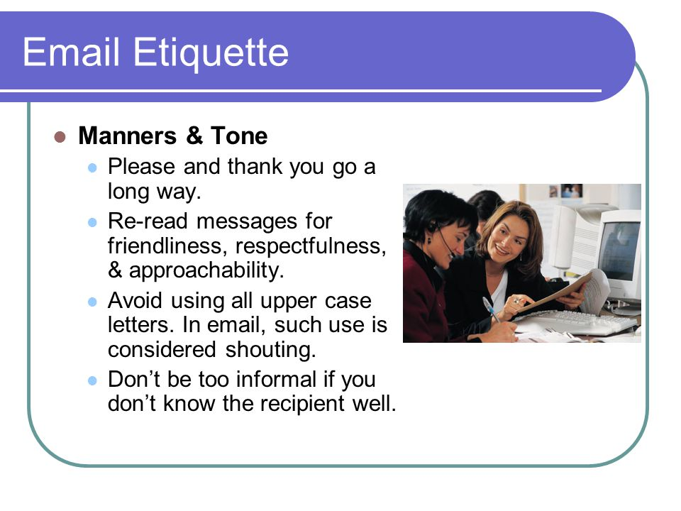 Email Etiquette Manners & Tone Please and thank you go a long way.