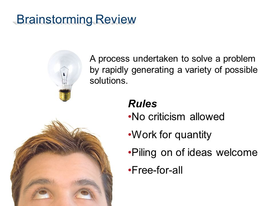 Brainstorming Review Rules No criticism allowed Work for quantity