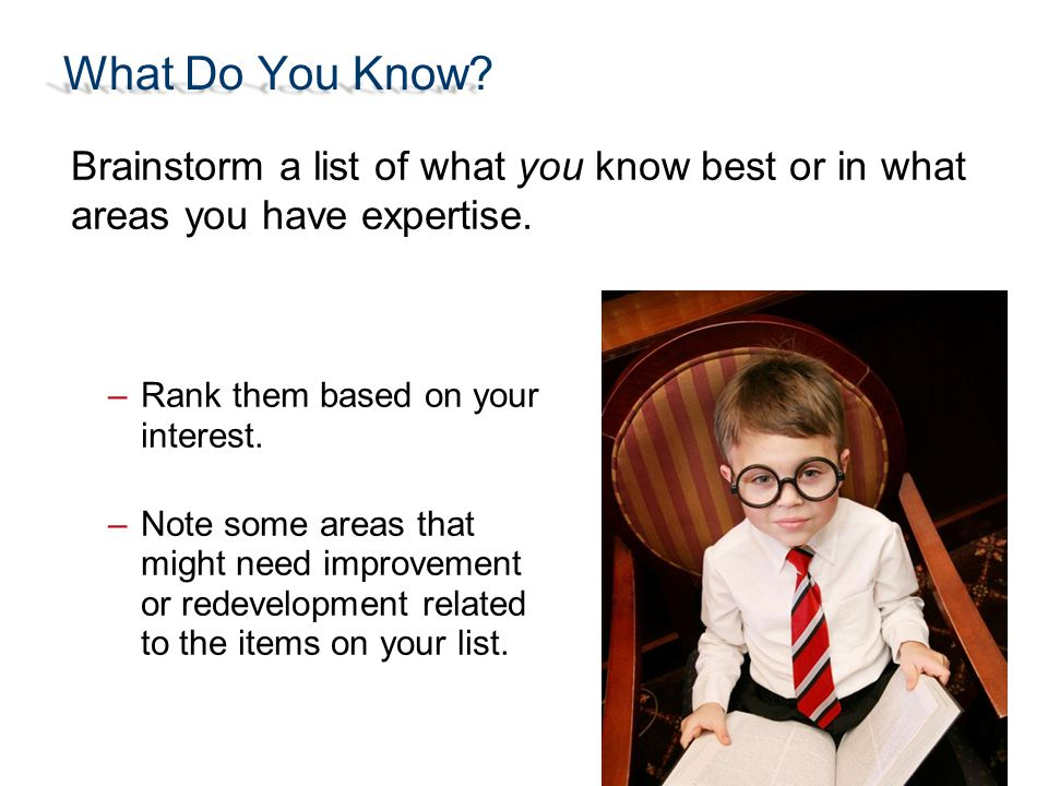 What Do You Know Brainstorm a list of what you know best or in what areas you have expertise. Rank them based on your interest.