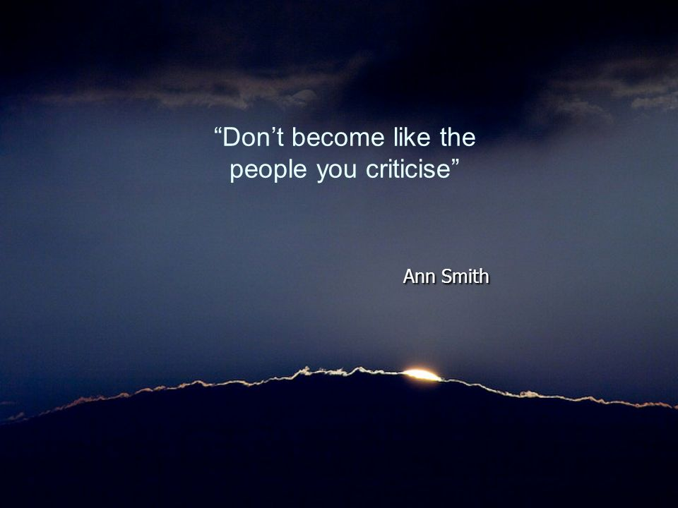 Don't become like the people you criticise Ann Smith