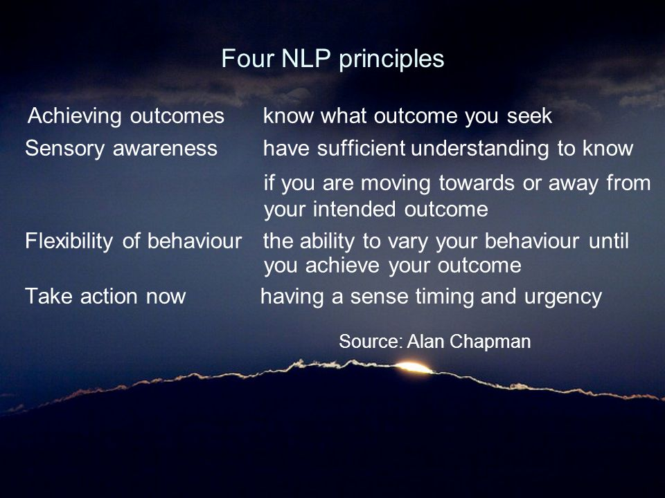 Four NLP principles Achieving outcomes know what outcome you seek