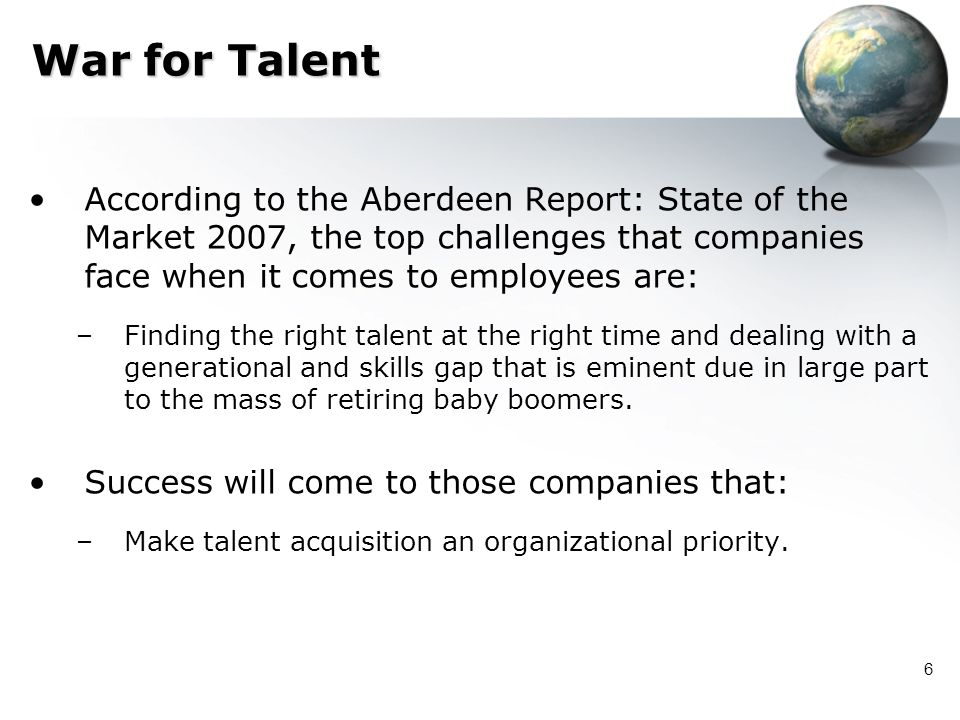 War for Talent According to the Aberdeen Report: State of the Market 2007, the top challenges that companies face when it comes to employees are: