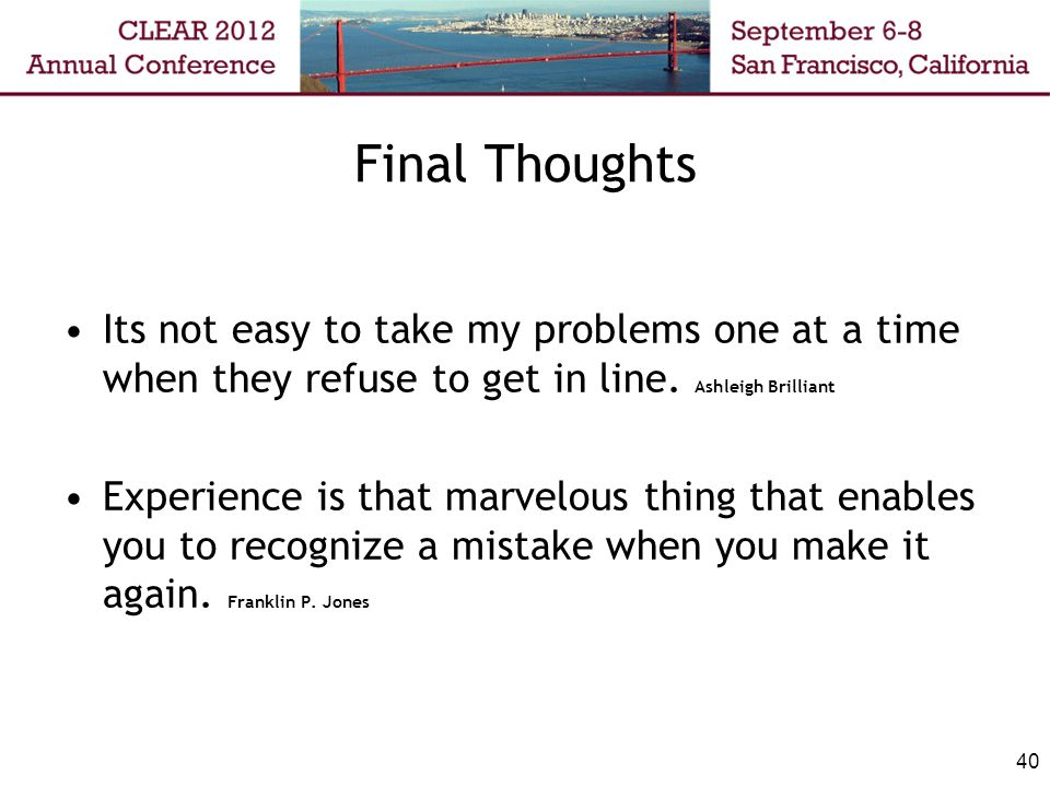 Final Thoughts Its not easy to take my problems one at a time when they refuse to get in line. Ashleigh Brilliant.