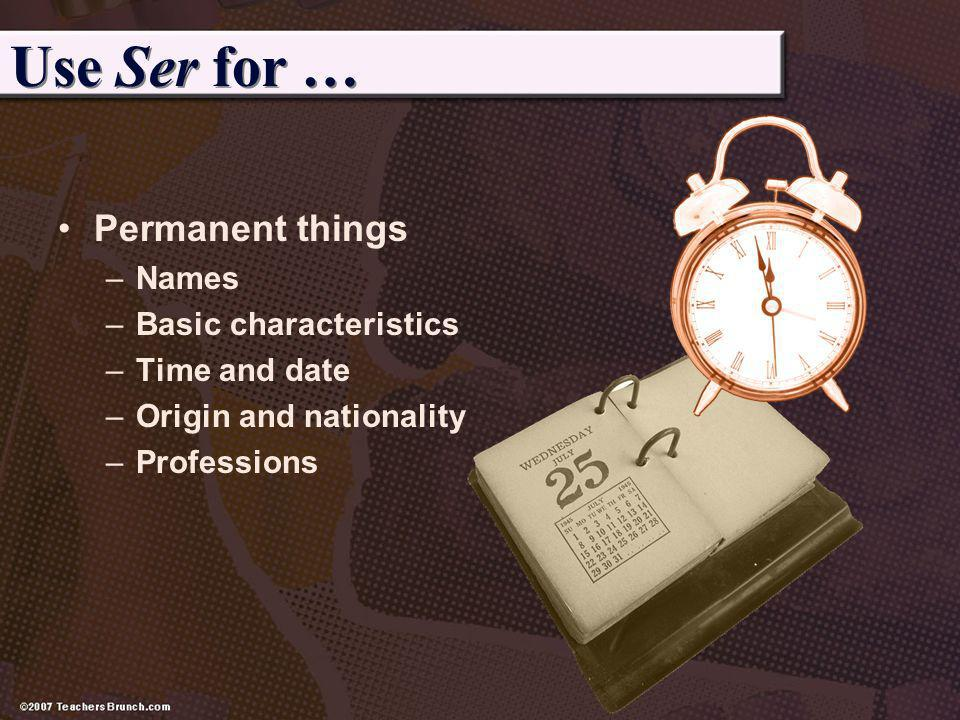 Use Ser for … Permanent things Names Basic characteristics