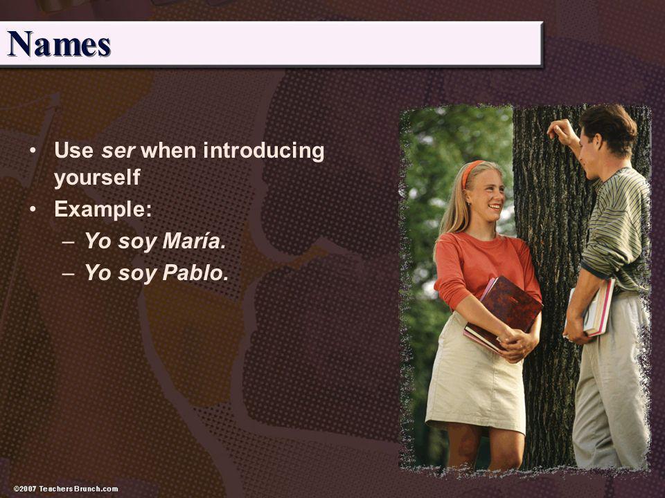 Names Use ser when introducing yourself Example: Yo soy María.