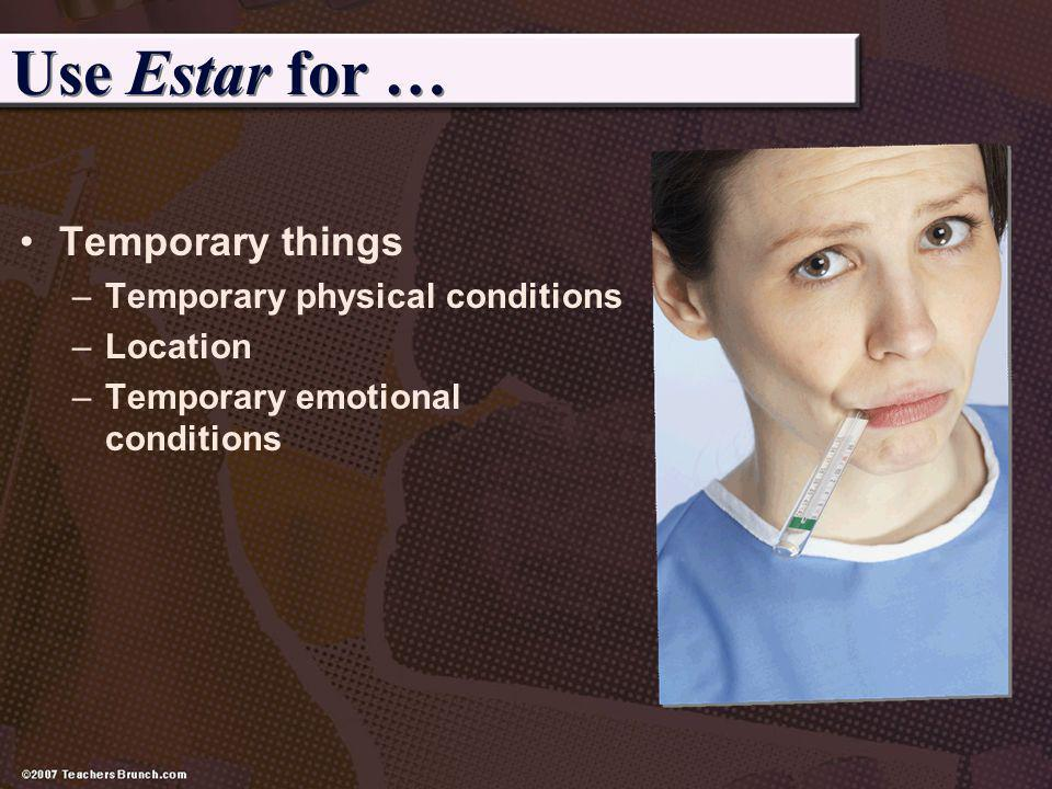 Use Estar for … Temporary things Temporary physical conditions