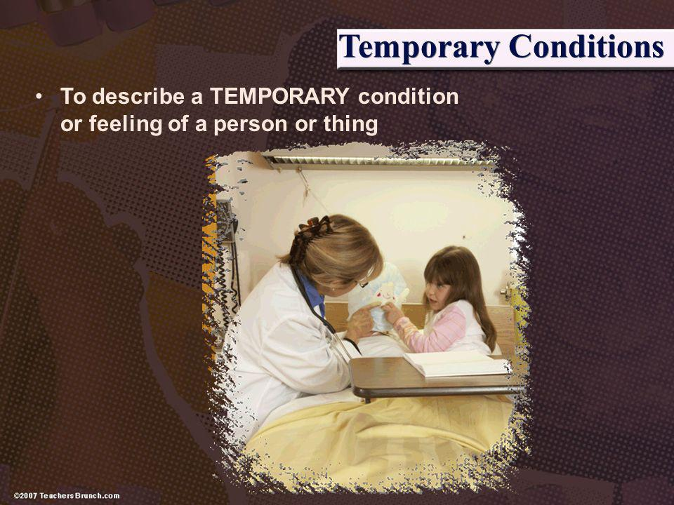 Temporary Conditions To describe a TEMPORARY condition or feeling of a person or thing.