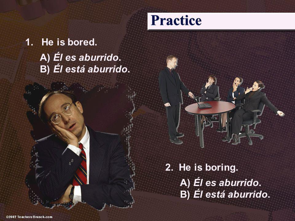 Practice 1. He is bored. A) Él es aburrido. B) Él está aburrido.