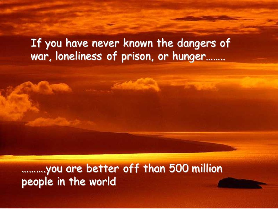 If you have never known the dangers of war, loneliness of prison, or hunger……..