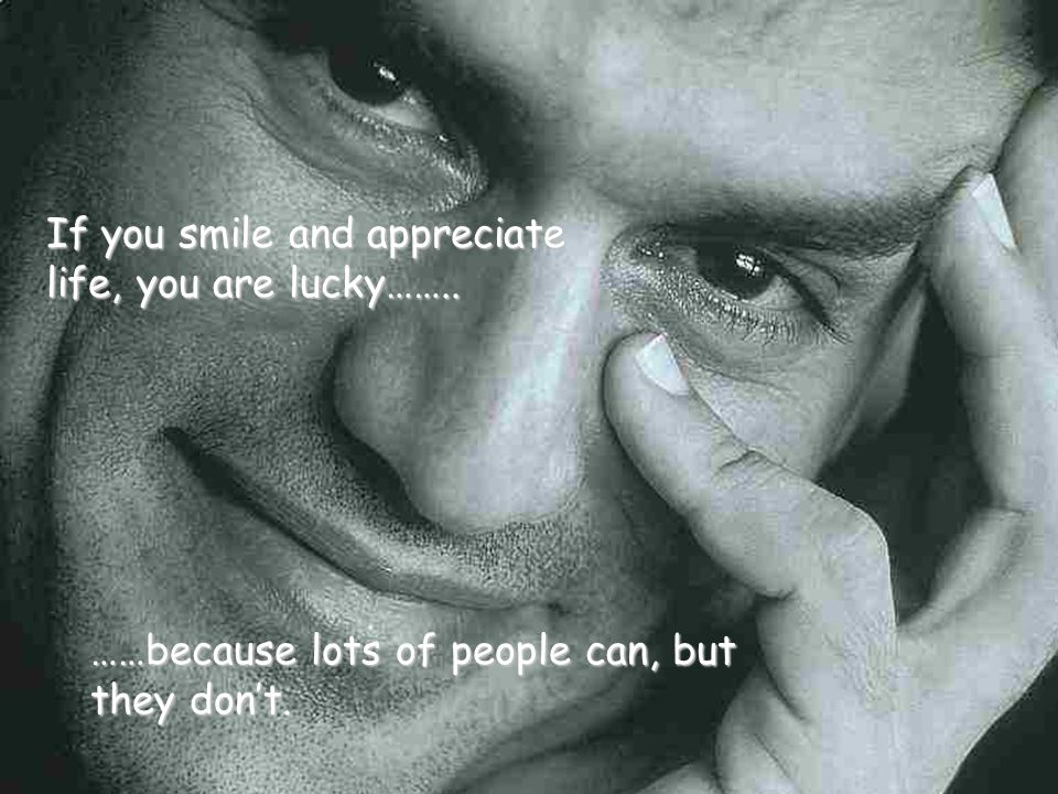 If you smile and appreciate life, you are lucky……..