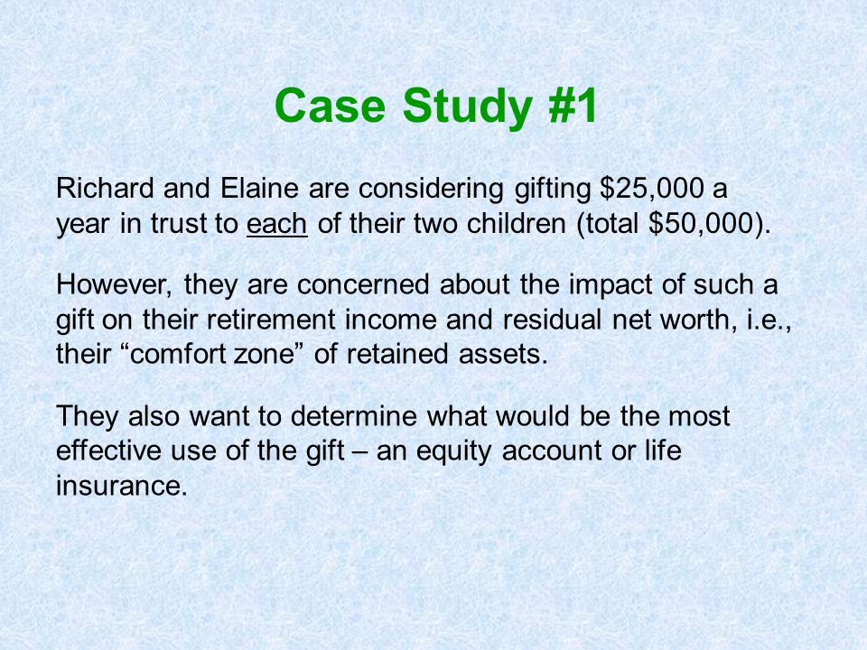 Case Study #1 Richard and Elaine are considering gifting $25,000 a year in trust to each of their two children (total $50,000).