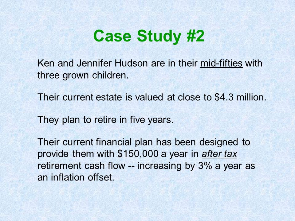 Case Study #2 Ken and Jennifer Hudson are in their mid-fifties with three grown children. Their current estate is valued at close to $4.3 million.