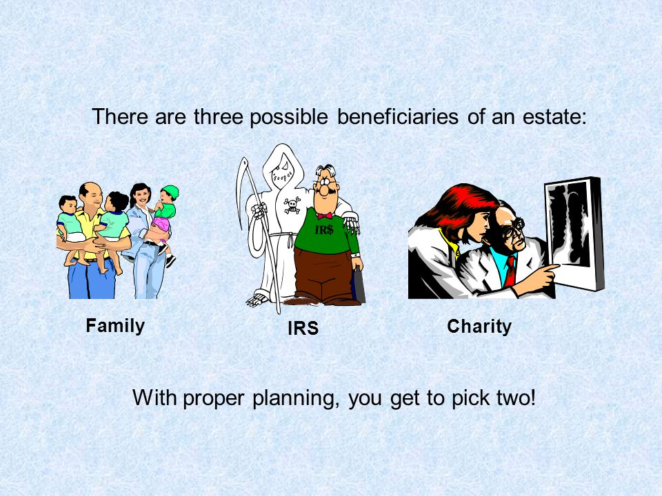 There are three possible beneficiaries of an estate: