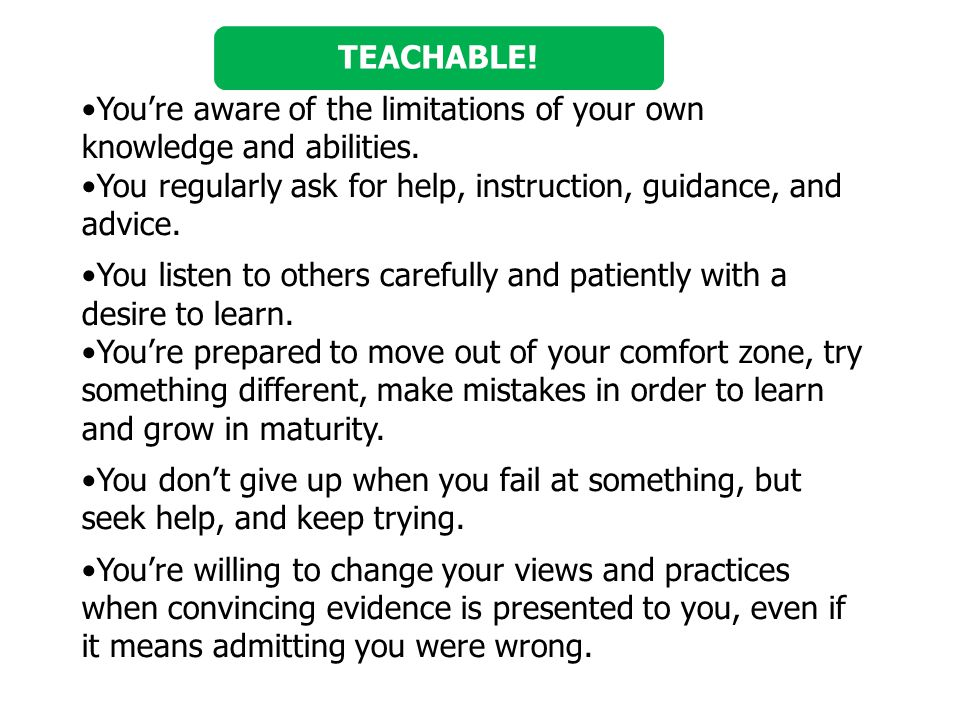 TEACHABLE! You're aware of the limitations of your own knowledge and abilities. You regularly ask for help, instruction, guidance, and advice.