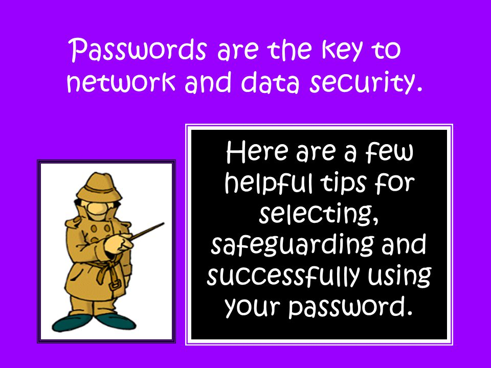 Passwords are the key to network and data security.