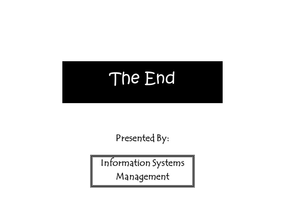 The End Presented By: Information Systems Management