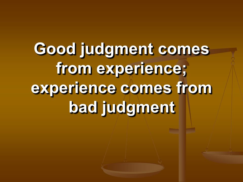 Good judgment comes from experience; experience comes from bad judgment