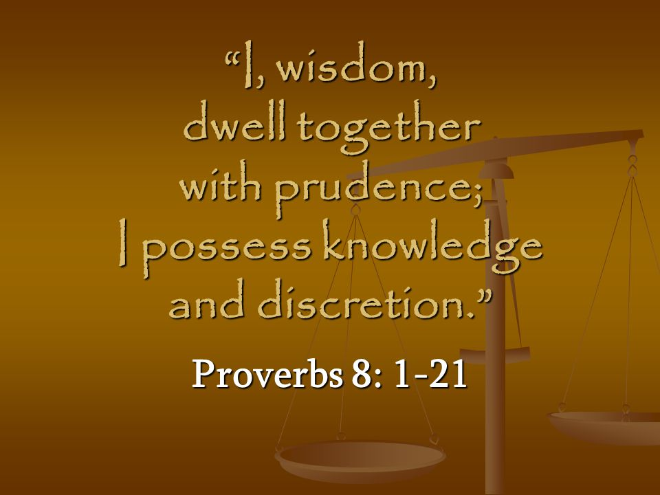 I, wisdom, dwell together with prudence; I possess knowledge and discretion.