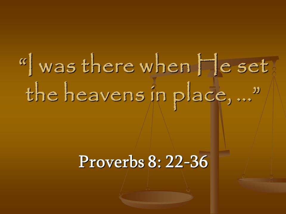 I was there when He set the heavens in place, ...