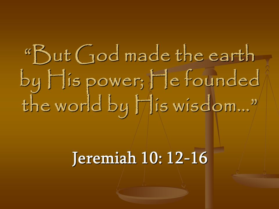 But God made the earth by His power; He founded the world by His wisdom…