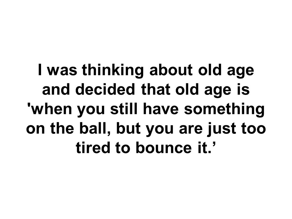 I was thinking about old age and decided that old age is when you still have something on the ball, but you are just too tired to bounce it.'