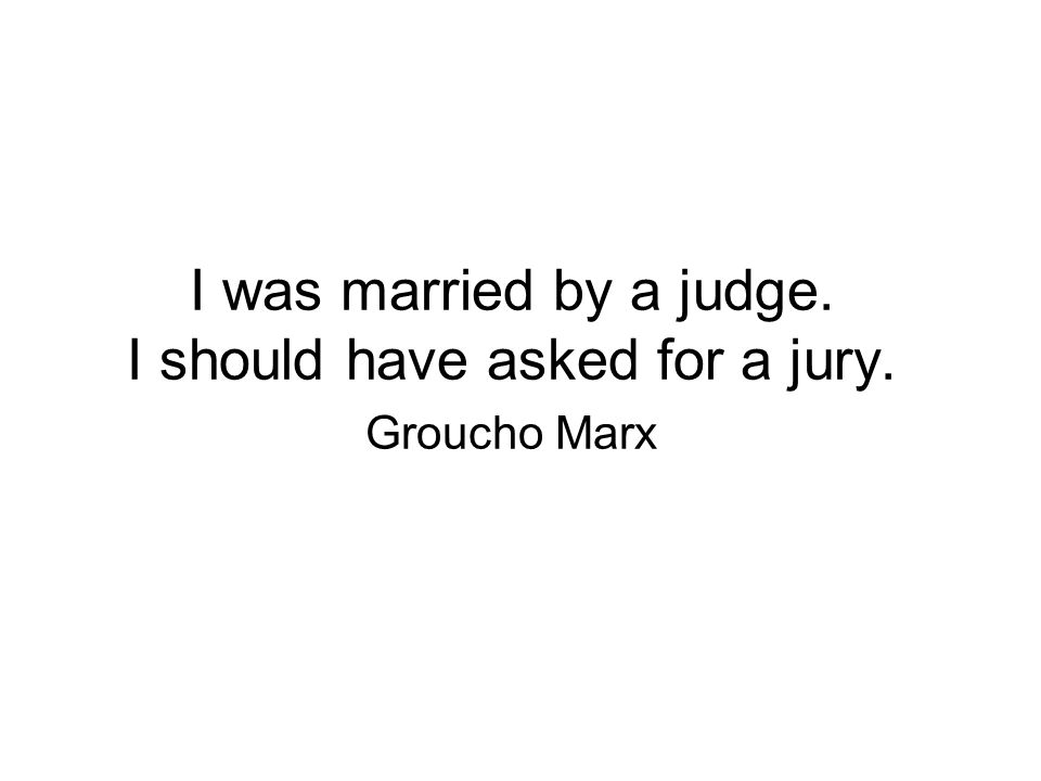 I was married by a judge. I should have asked for a jury. Groucho Marx