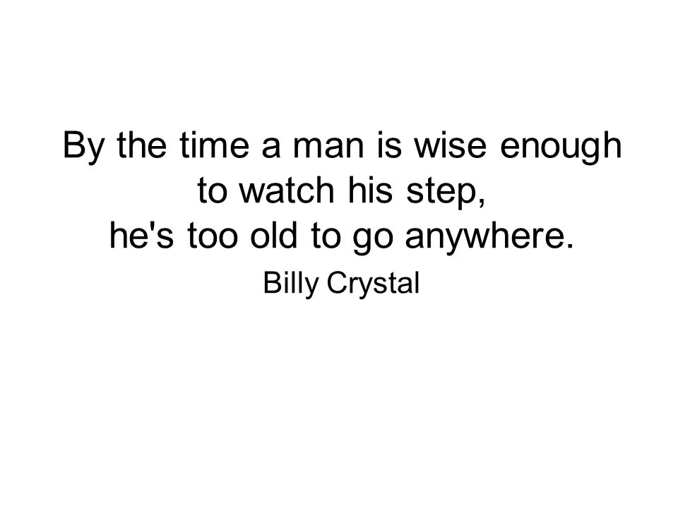 By the time a man is wise enough to watch his step, he s too old to go anywhere. Billy Crystal