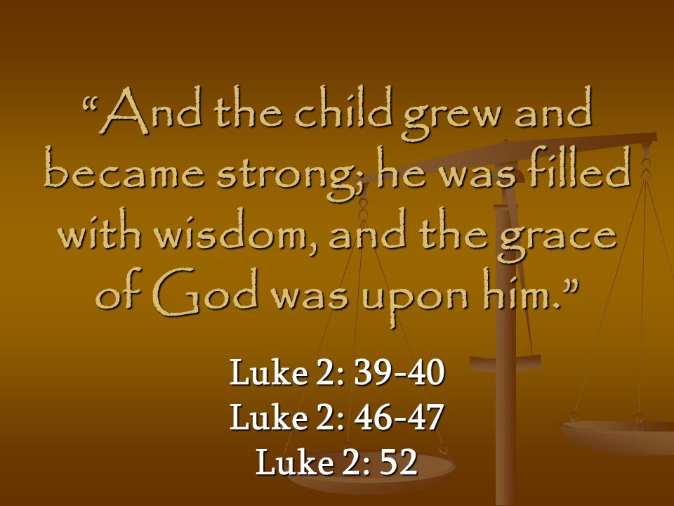 And the child grew and became strong; he was filled with wisdom, and the grace of God was upon him.