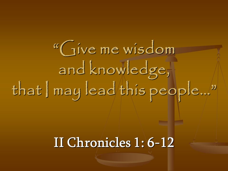 Give me wisdom and knowledge, that I may lead this people…