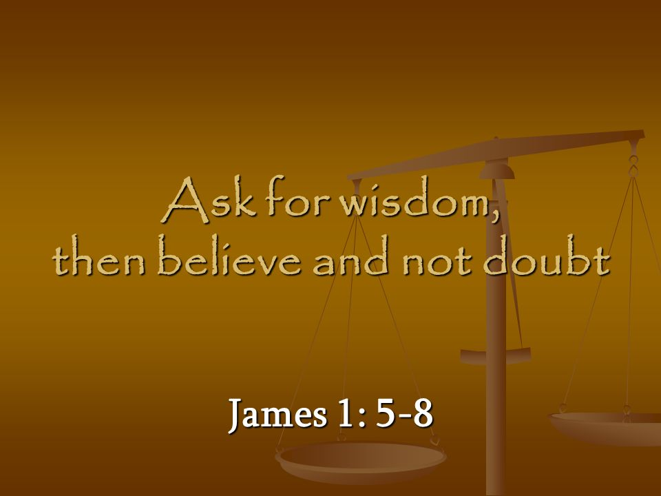 Ask for wisdom, then believe and not doubt