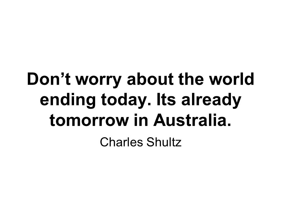 Don't worry about the world ending today