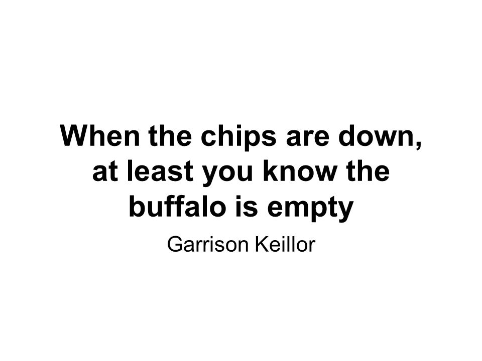 When the chips are down, at least you know the buffalo is empty Garrison Keillor