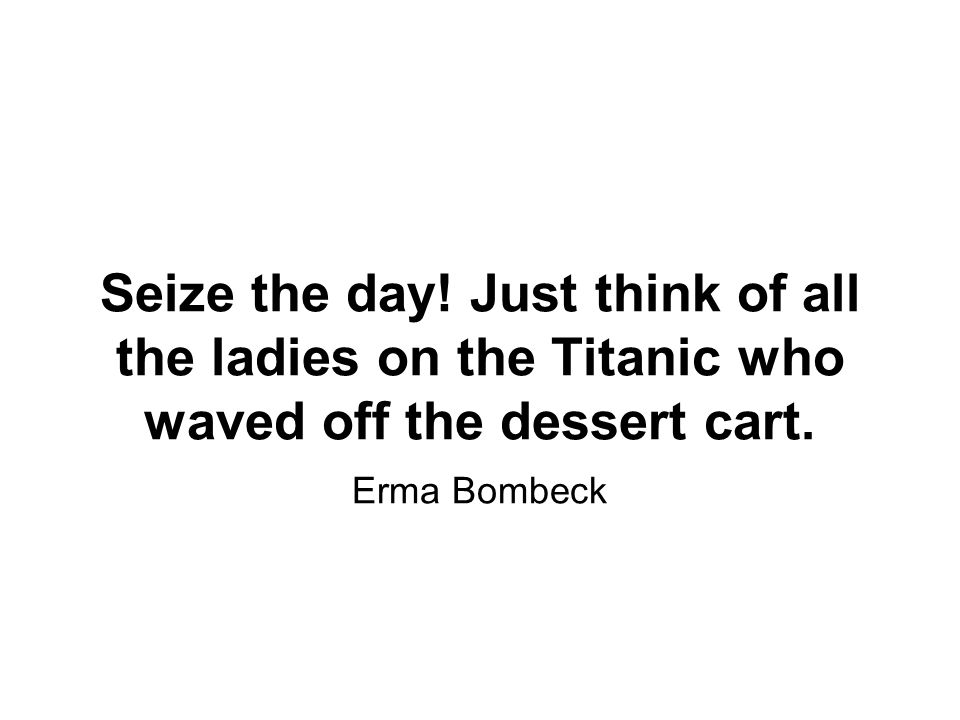 Seize the day. Just think of all the ladies on the Titanic who waved off the dessert cart.