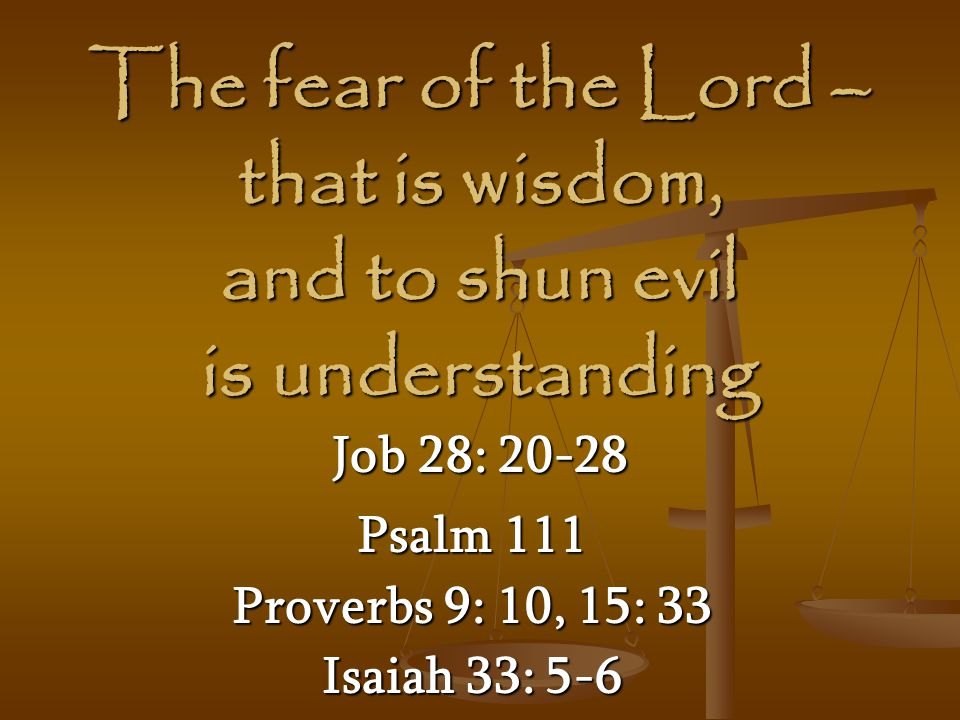 The fear of the Lord – that is wisdom, and to shun evil is understanding