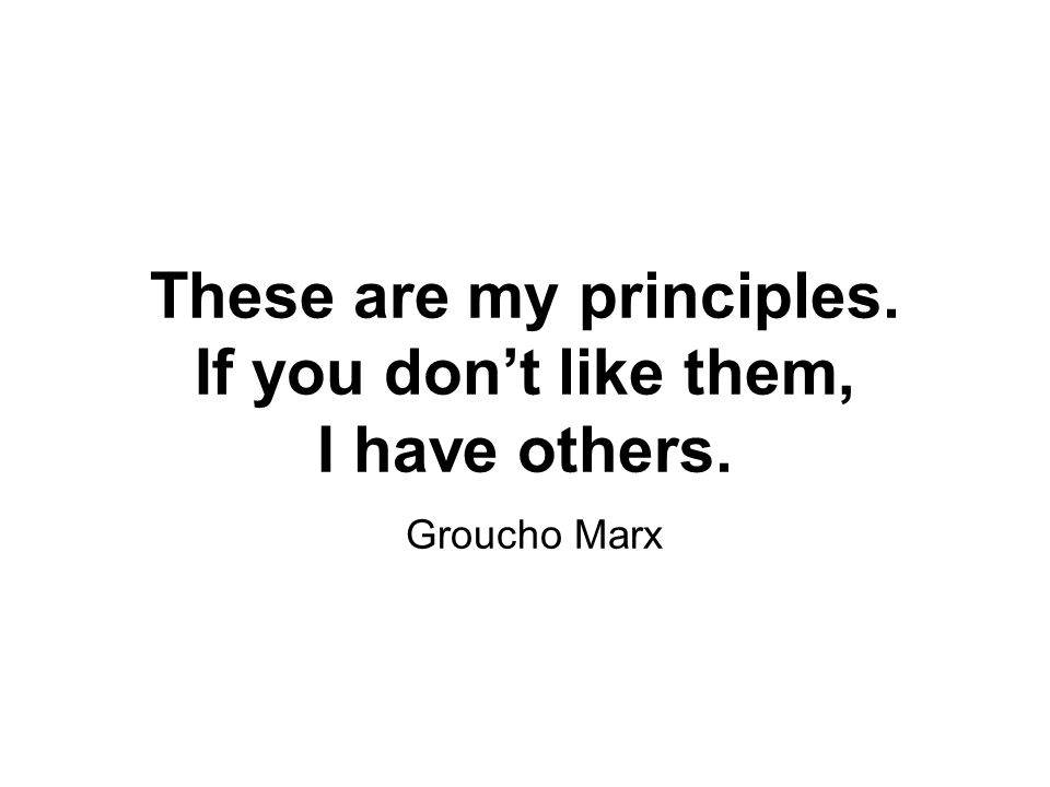 These are my principles. If you don't like them, I have others