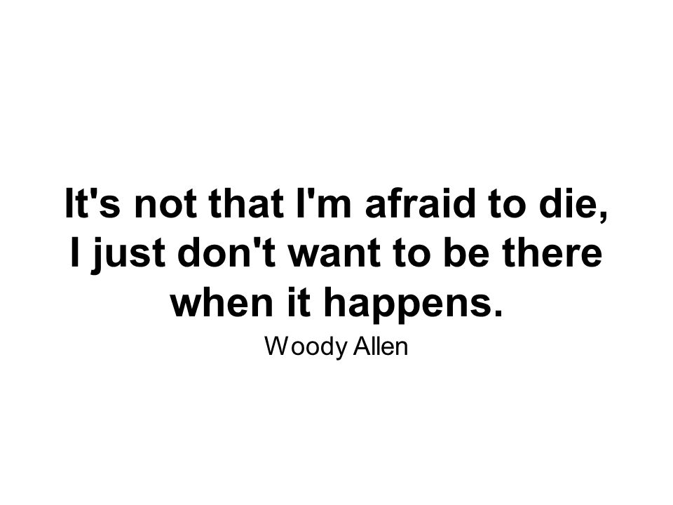 It s not that I m afraid to die, I just don t want to be there when it happens. Woody Allen