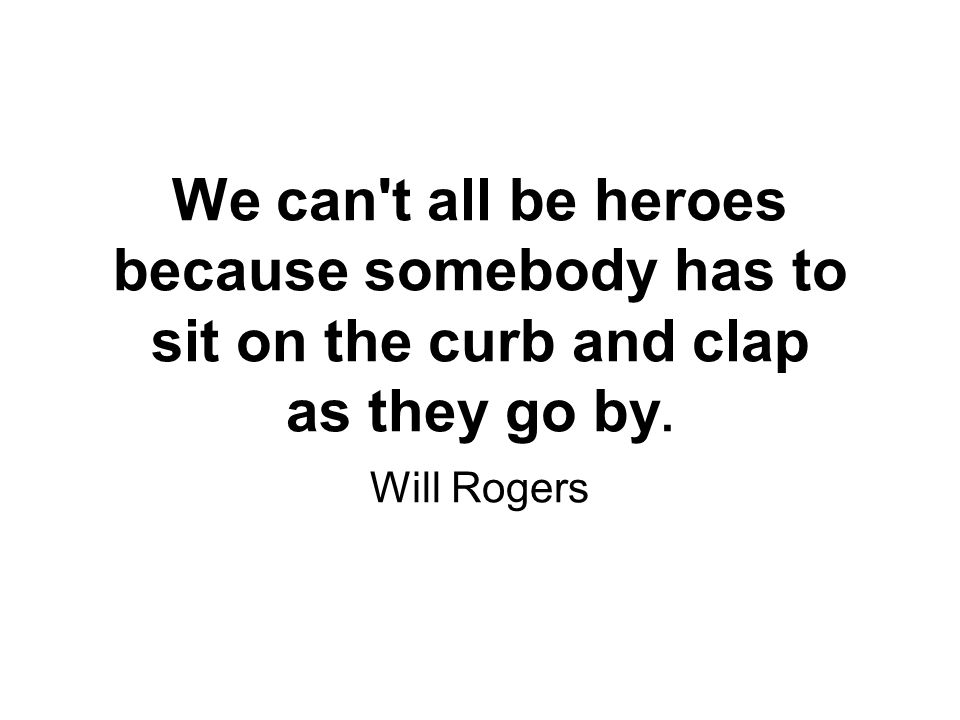 We can t all be heroes because somebody has to sit on the curb and clap as they go by. Will Rogers