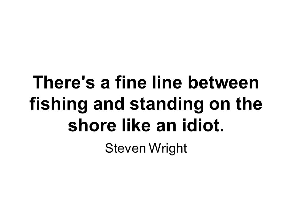 There s a fine line between fishing and standing on the shore like an idiot. Steven Wright