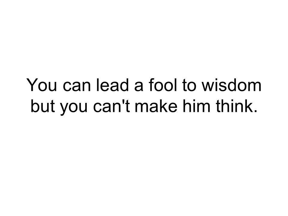 You can lead a fool to wisdom but you can t make him think.
