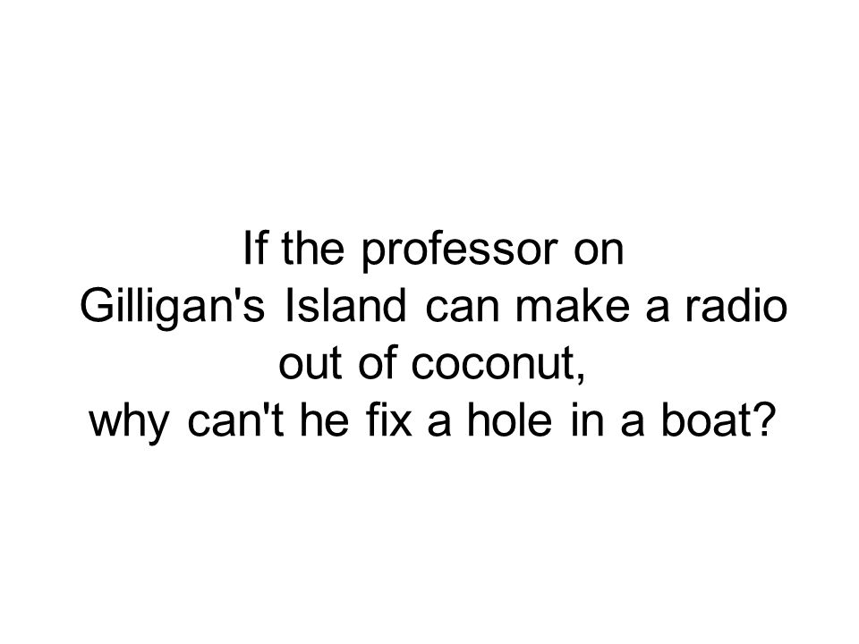 If the professor on Gilligan s Island can make a radio out of coconut, why can t he fix a hole in a boat