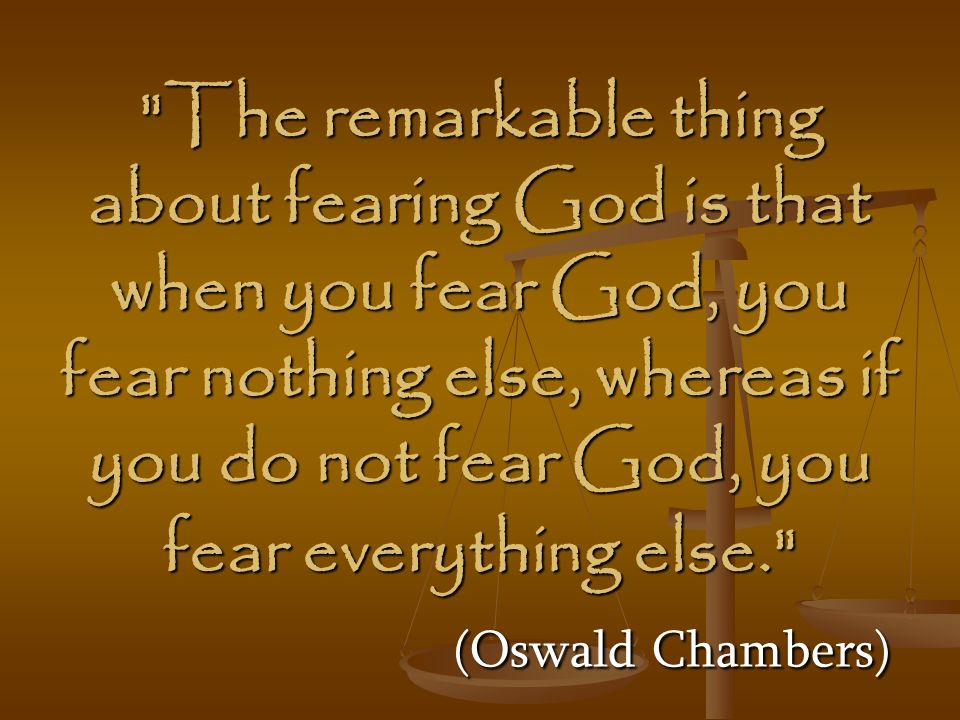The remarkable thing about fearing God is that when you fear God, you fear nothing else, whereas if you do not fear God, you fear everything else. (Oswald Chambers)