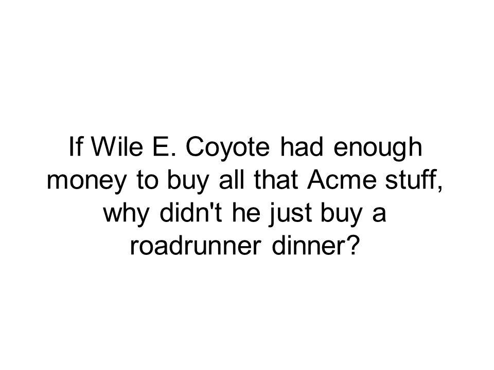 If Wile E.