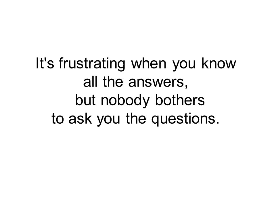It s frustrating when you know all the answers, but nobody bothers to ask you the questions.
